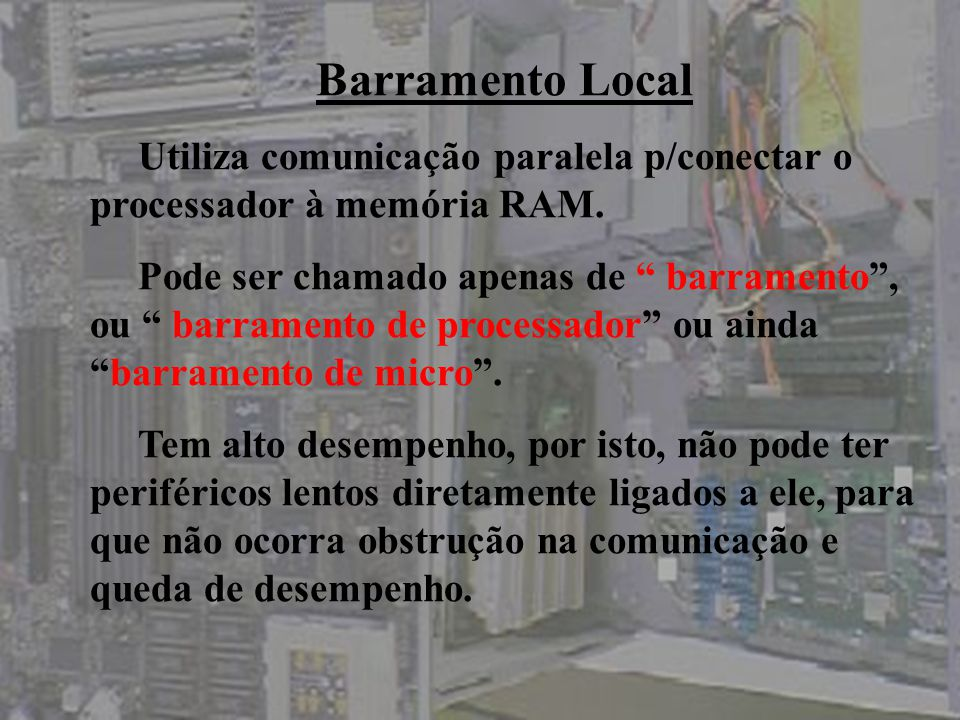 O barramento local pode ser dividido em: Barramento de dados: por onde os dados circulam; Barramento de endereços: por onde a informação de endereço é fornecida; Barramento de controle: informações adicionais(operação é de leitura ou escrita).