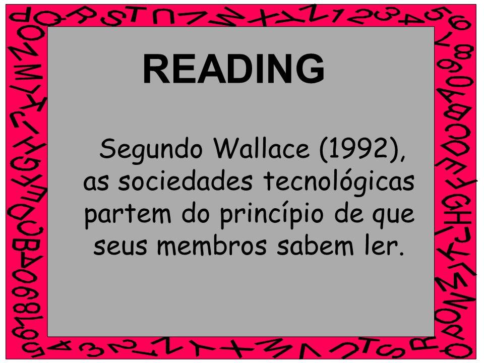 Segundo Wallace (1992), as sociedades tecnológicas partem do princípio de que seus membros sabem ler. READING