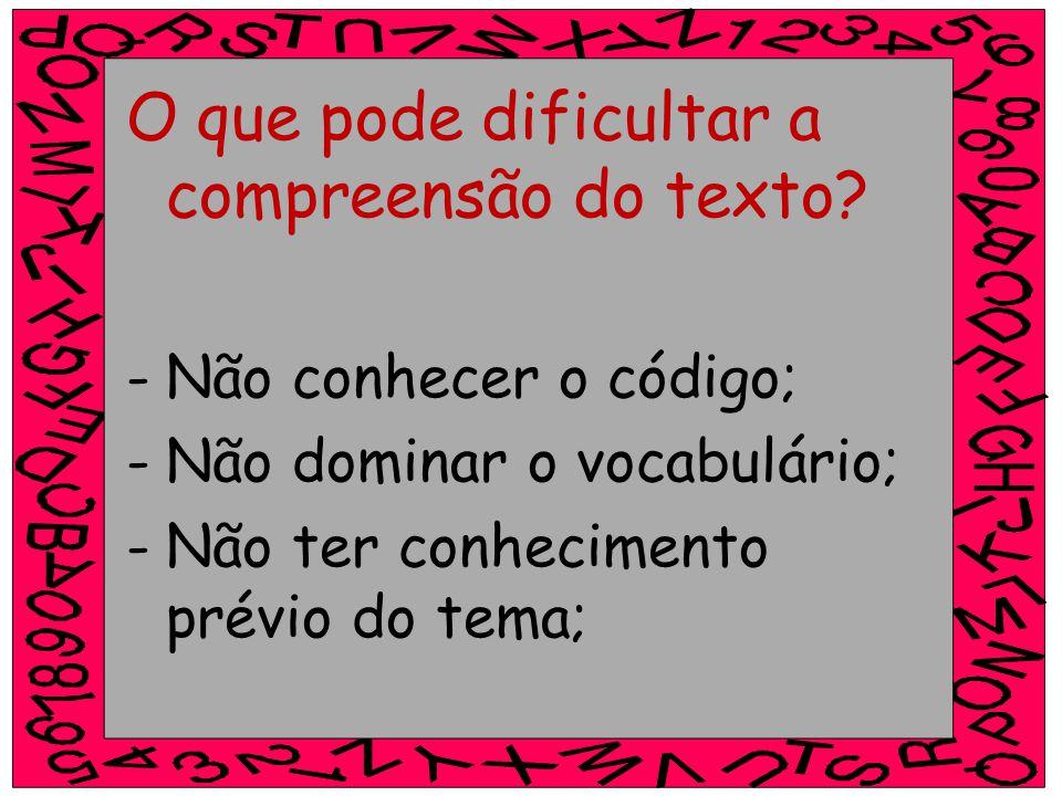 O que pode dificultar a compreensão do texto? -Não conhecer o código; -Não dominar o vocabulário; -Não ter conhecimento prévio do tema;