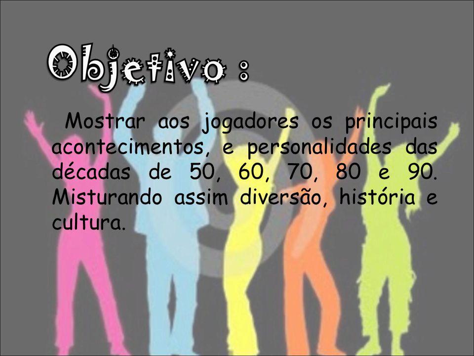 Mostrar aos jogadores os principais acontecimentos, e personalidades das décadas de 50, 60, 70, 80 e 90.