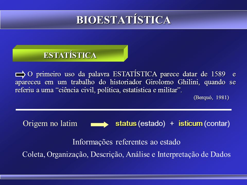 BIOESTATÍSTICA O primeiro uso da palavra ESTATÍSTICA parece datar de 1589 e apareceu em um trabalho do historiador Girolomo Ghilini, quando se referiu a uma ciência civil, política, estatística e militar.