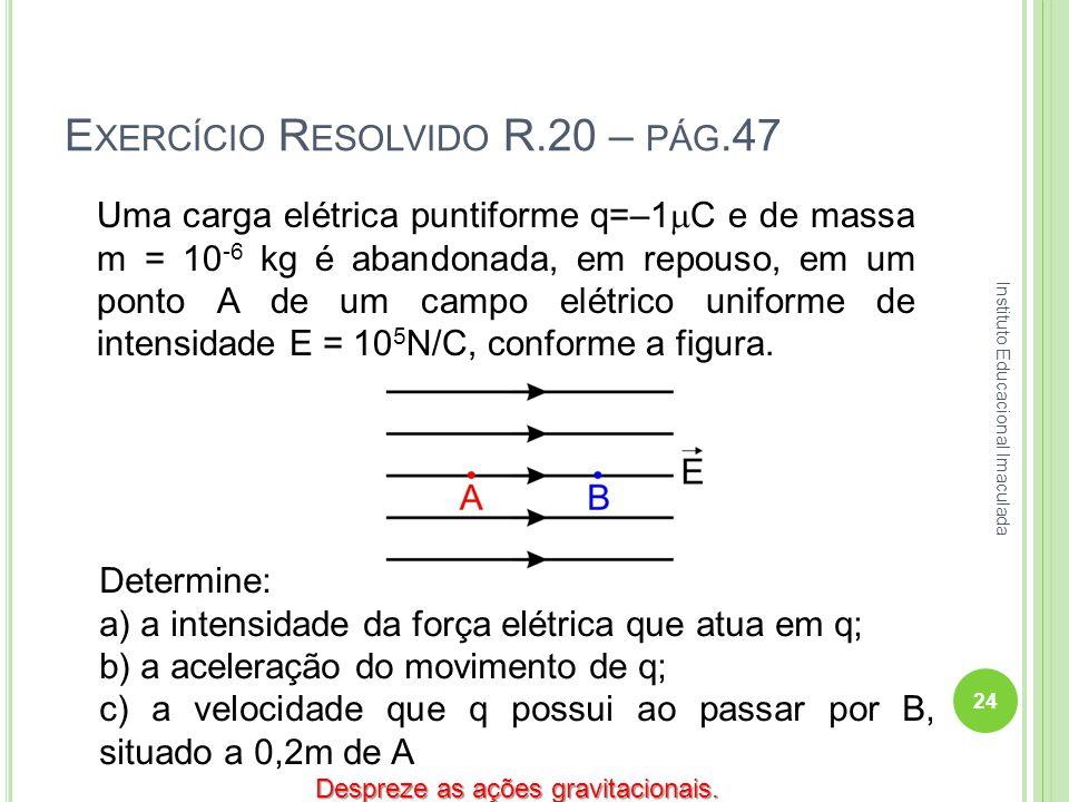 E XERCÍCIO R ESOLVIDO R.20 – PÁG.47 Uma carga elétrica puntiforme q=–1 C e de massa m = 10 -6 kg é abandonada, em repouso, em um ponto A de um campo e
