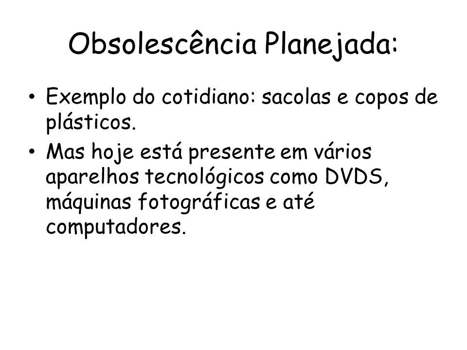 Obsolescência Planejada: Exemplo do cotidiano: sacolas e copos de plásticos. Mas hoje está presente em vários aparelhos tecnológicos como DVDS, máquin