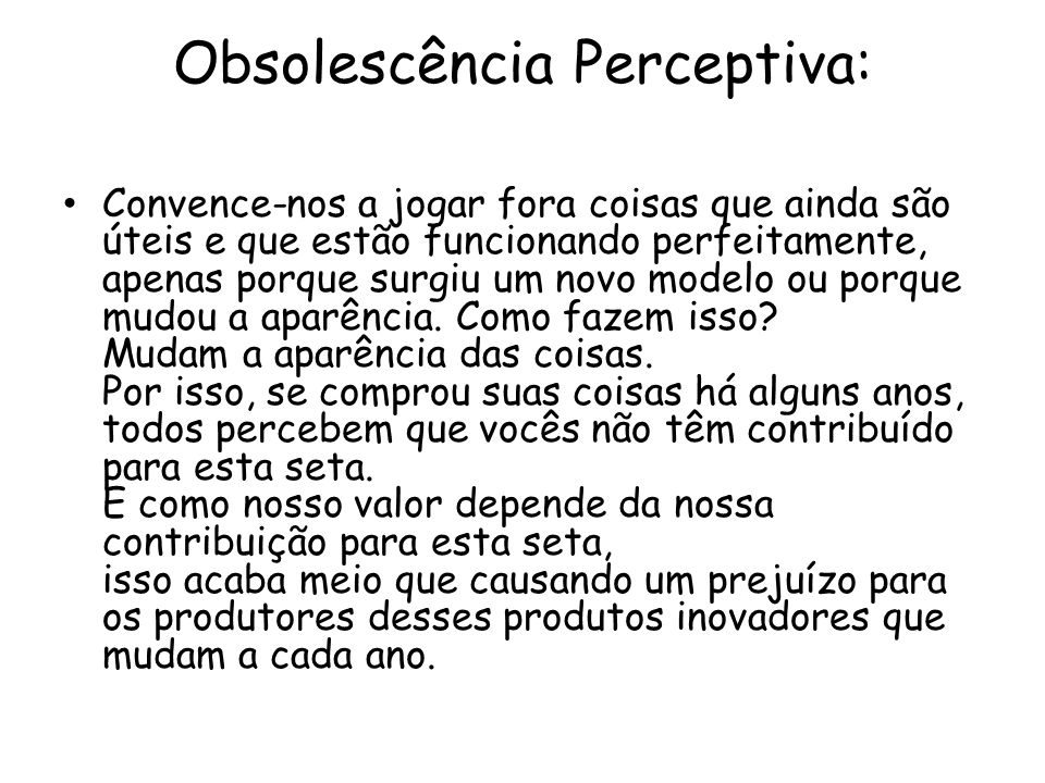 Obsolescência Perceptiva: Convence-nos a jogar fora coisas que ainda são úteis e que estão funcionando perfeitamente, apenas porque surgiu um novo mod