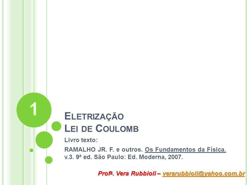 E LETRIZAÇÃO L EI DE C OULOMB Livro texto: RAMALHO JR. F. e outros. Os Fundamentos da Física. v.3. 9ª ed. São Paulo: Ed. Moderna, 2007. Prof a. Vera R