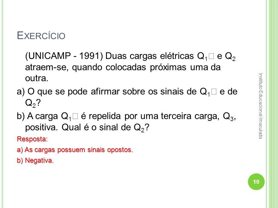 E XERCÍCIO (UNICAMP - 1991) Duas cargas elétricas Q 1  e Q 2 atraem-se, quando colocadas próximas uma da outra. a) O que se pode afirmar sobre os sin