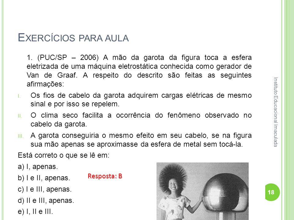 E XERCÍCIOS PARA AULA 1. (PUC/SP – 2006) A mão da garota da figura toca a esfera eletrizada de uma máquina eletrostática conhecida como gerador de Van