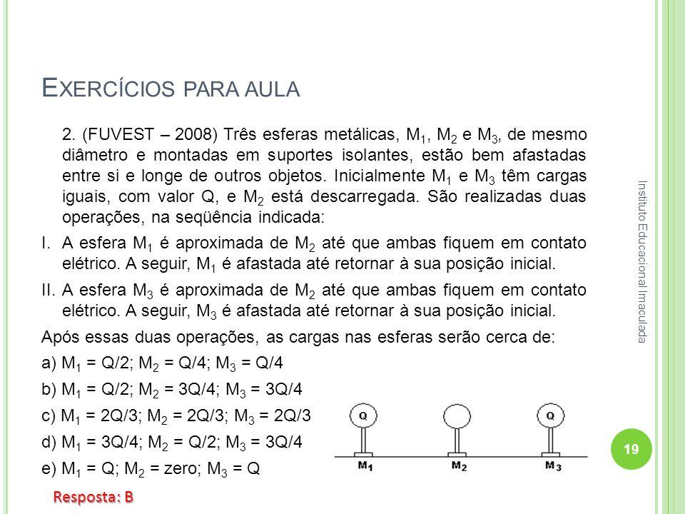 E XERCÍCIOS PARA AULA 2. (FUVEST – 2008) Três esferas metálicas, M 1, M 2 e M 3, de mesmo diâmetro e montadas em suportes isolantes, estão bem afastad