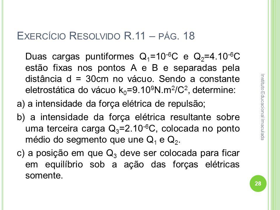 E XERCÍCIO R ESOLVIDO R.11 – PÁG. 18 Duas cargas puntiformes Q 1 =10 -6 C e Q 2 =4.10 -6 C estão fixas nos pontos A e B e separadas pela distância d =