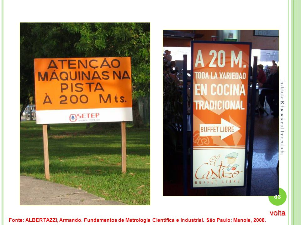 Fonte: ALBERTAZZI, Armando. Fundamentos de Metrologia Científica e Industrial. São Paulo: Manole, 2008. 63 Instituto Educacional Imaculada volta