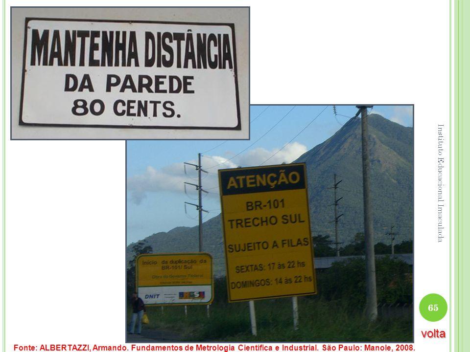 Fonte: ALBERTAZZI, Armando. Fundamentos de Metrologia Científica e Industrial. São Paulo: Manole, 2008. 65 Instituto Educacional Imaculada volta