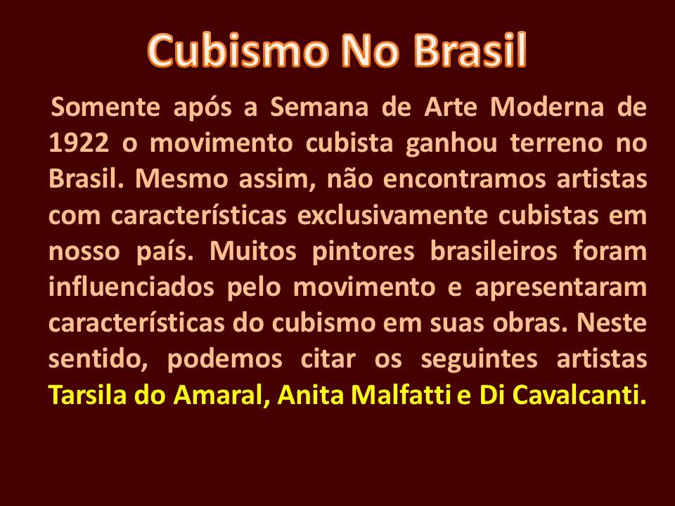 Somente após a Semana de Arte Moderna de 1922 o movimento cubista ganhou terreno no Brasil. Mesmo assim, não encontramos artistas com características