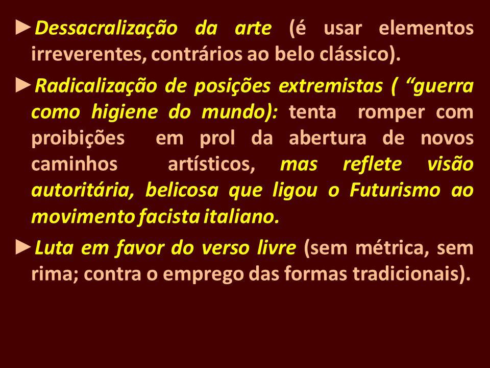 Dessacralização da arte (é usar elementos irreverentes, contrários ao belo clássico). Radicalização de posições extremistas ( guerra como higiene do m