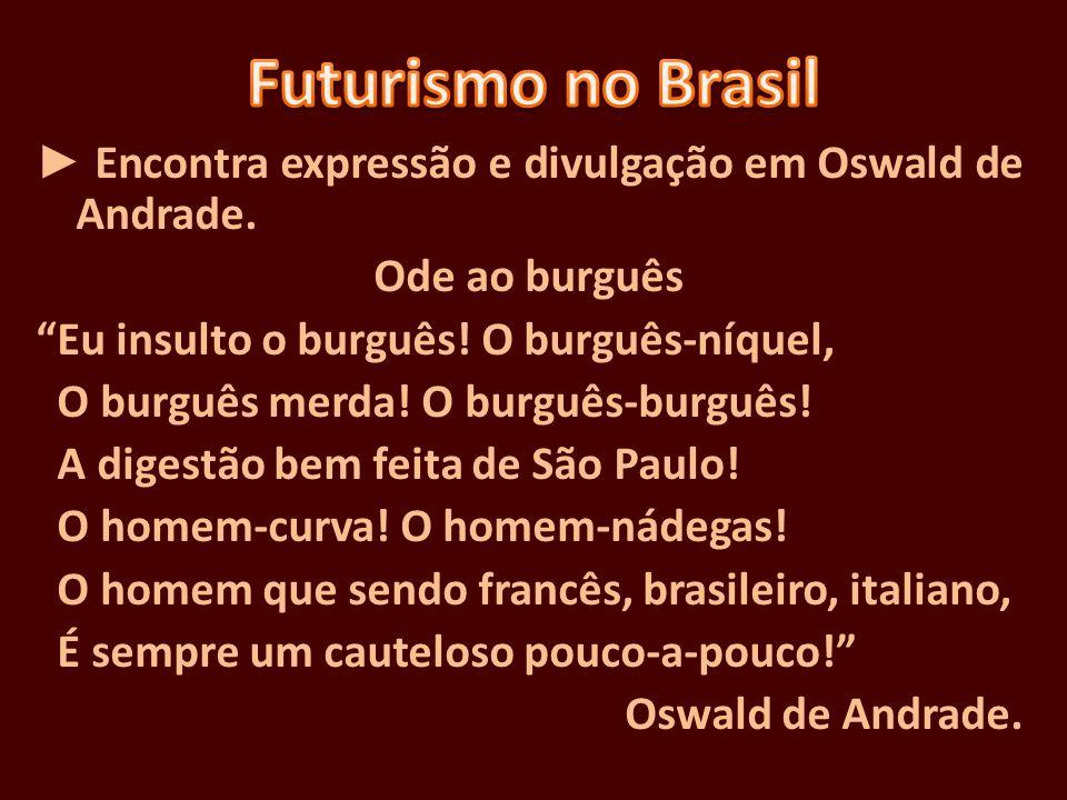 Encontra expressão e divulgação em Oswald de Andrade. Ode ao burguês Eu insulto o burguês! O burguês-níquel, O burguês merda! O burguês-burguês! A dig