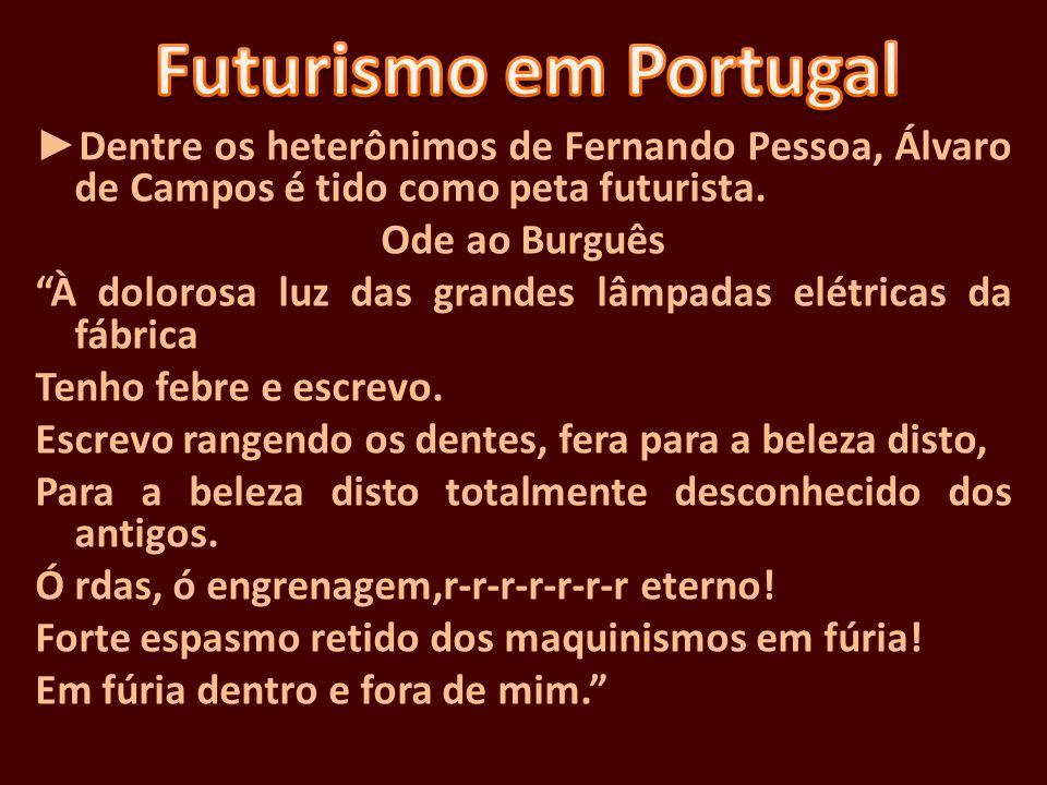 Dentre os heterônimos de Fernando Pessoa, Álvaro de Campos é tido como peta futurista. Ode ao Burguês À dolorosa luz das grandes lâmpadas elétricas da