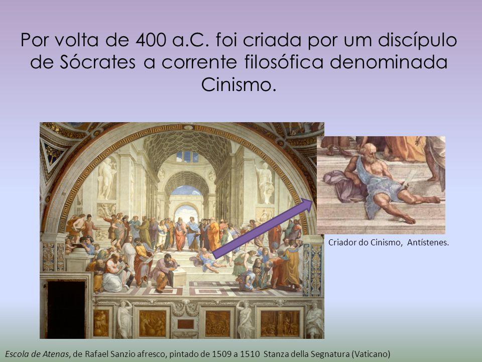 Por volta de 400 a.C. foi criada por um discípulo de Sócrates a corrente filosófica denominada Cinismo. Escola de Atenas, de Rafael Sanzio afresco, pi