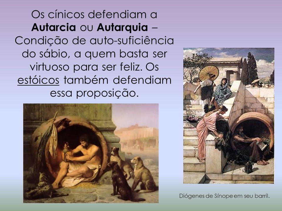 Os cínicos defendiam a Autarcia ou Autarquia – Condição de auto-suficiência do sábio, a quem basta ser virtuoso para ser feliz. Os estóicos também def