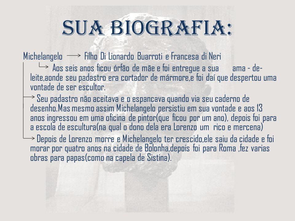 Sua Biografia: Michelangelo Filho Di Lionardo Buarroti e Francesa di Neri Aos seis anos ficou órfão de mãe e foi entregue a sua ama - de- leite,aonde