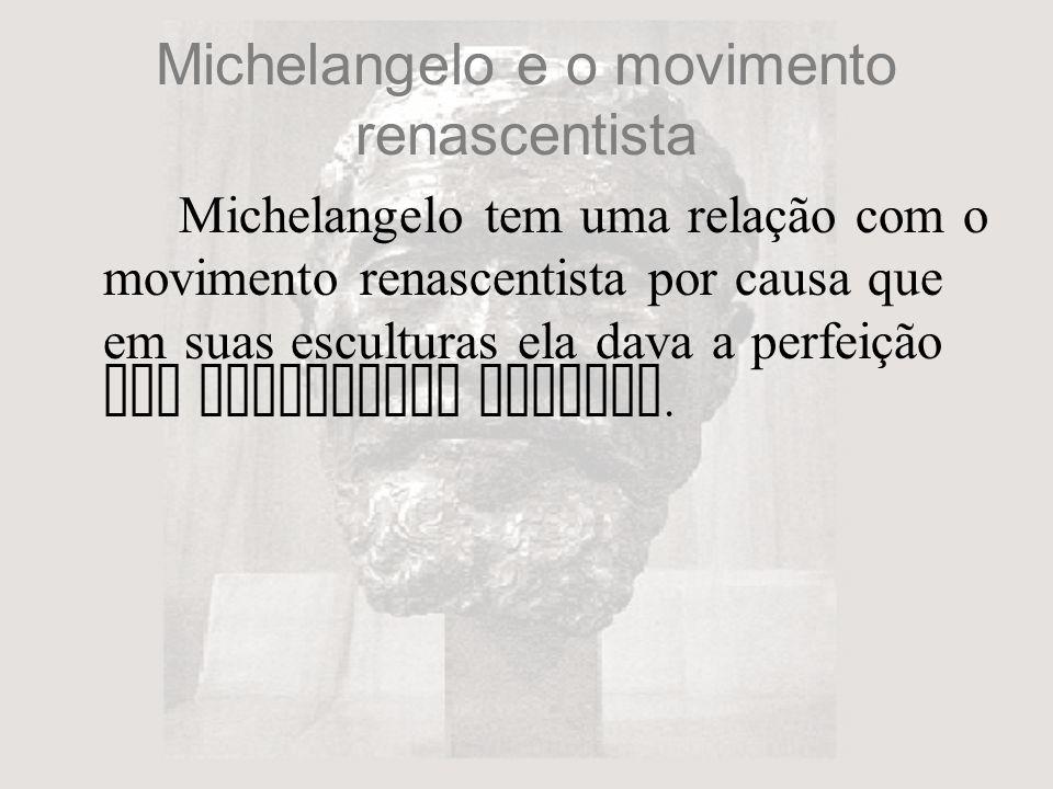 Michelangelo e o movimento renascentista Michelangelo tem uma relação com o movimento renascentista por causa que em suas esculturas ela dava a perfei