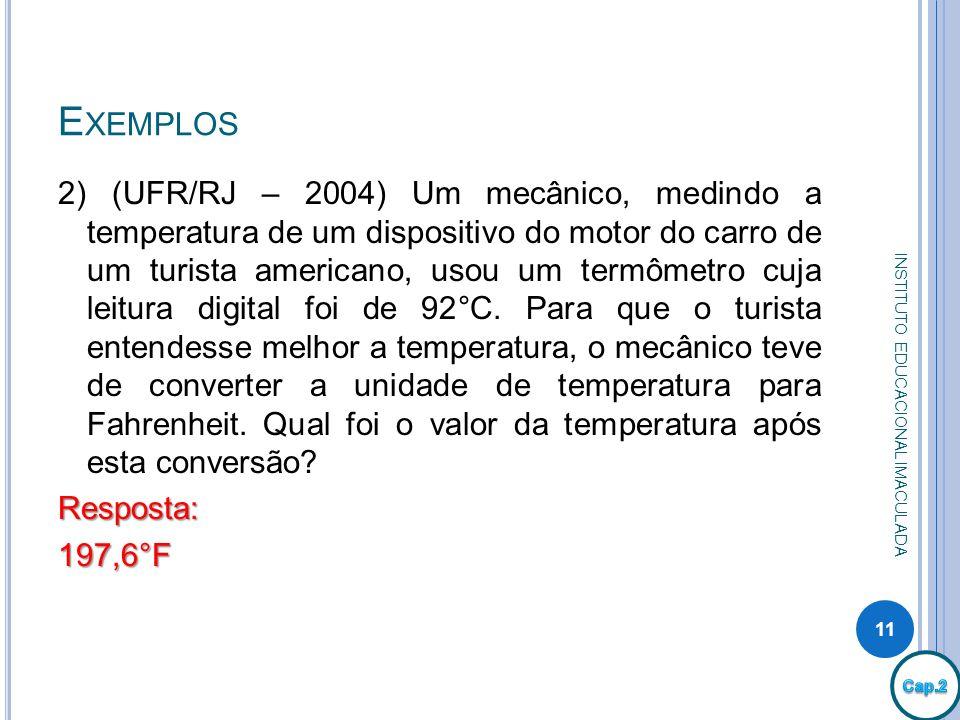 E XEMPLOS 2) (UFR/RJ – 2004) Um mecânico, medindo a temperatura de um dispositivo do motor do carro de um turista americano, usou um termômetro cuja l