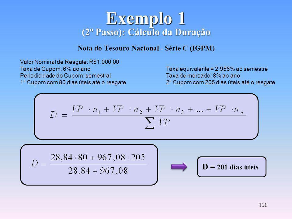 110 Exemplo 1 (1º Passo): Cálculo do Valor Presente Exemplo 1 (1º Passo): Cálculo do Valor Presente Nota do Tesouro Nacional - Série C (IGPM) VP = 28,84 + 967,08 VP = R$995,52 Valor Nominal de Resgate: R$1.000,00 Taxa de Cupom: 6% ao ano Taxa equivalente = 2,956% ao semestre Periodicidade do Cupom: semestral Taxa de mercado: 8% ao ano 1º Cupom com 80 dias úteis até o resgate 2º Cupom com 205 dias úteis até o resgate