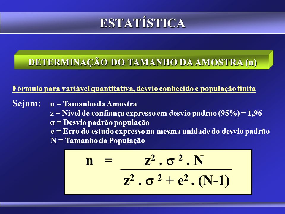 ESTATÍSTICA Fórmula para variável quantitativa, desvio desconhecido e população infinita Sejam: n = Tamanho da Amostra z = Nível de confiança expresso