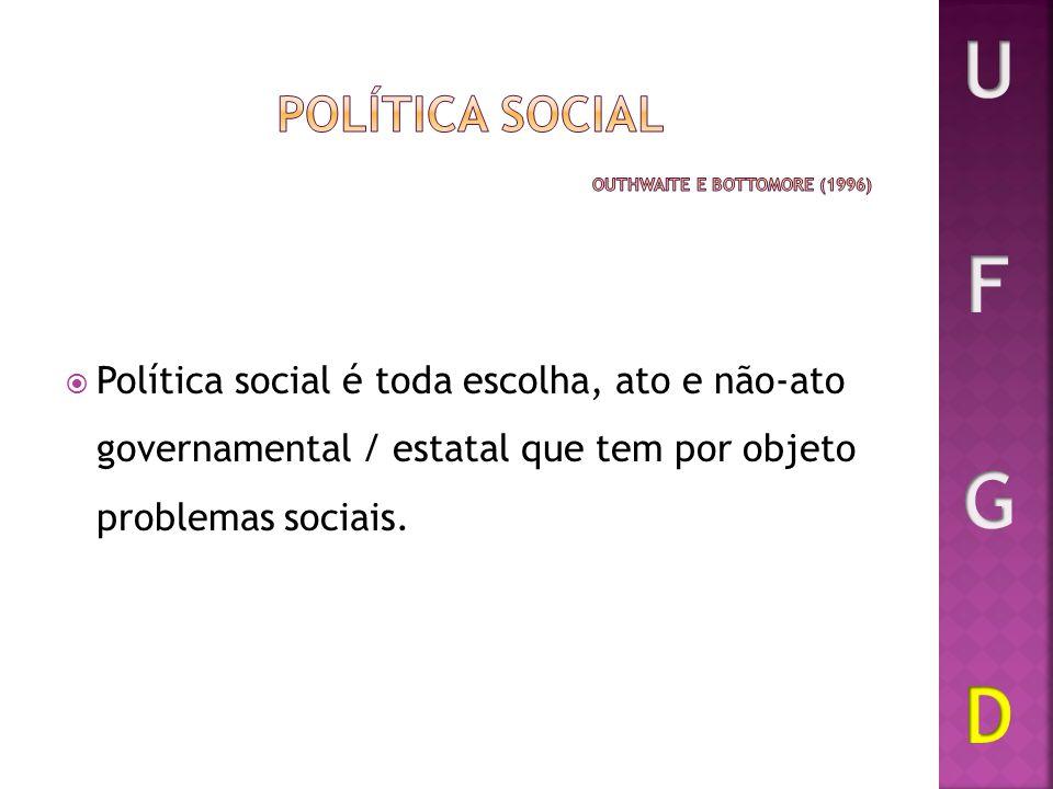Política social é toda escolha, ato e não-ato governamental / estatal que tem por objeto problemas sociais.