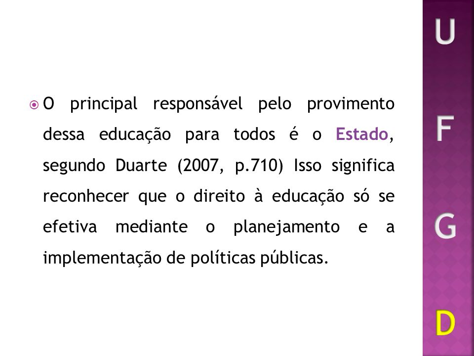 O principal responsável pelo provimento dessa educação para todos é o Estado, segundo Duarte (2007, p.710) Isso significa reconhecer que o direito à e