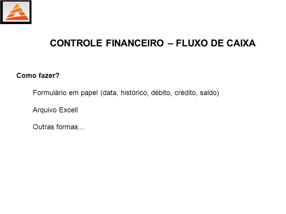 Como fazer? Formulário em papel (data, histórico, débito, crédito, saldo) Arquivo Excell Outras formas... CONTROLE FINANCEIRO – FLUXO DE CAIXA