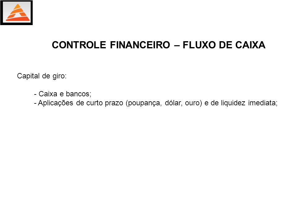Capital de giro: - Caixa e bancos; - Aplicações de curto prazo (poupança, dólar, ouro) e de liquidez imediata; CONTROLE FINANCEIRO – FLUXO DE CAIXA