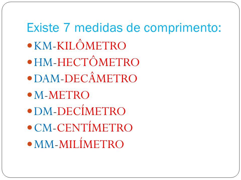 Existe 7 medidas de comprimento: KM-KILÔMETRO HM-HECTÔMETRO DAM-DECÂMETRO M-METRO DM-DECÍMETRO CM-CENTÍMETRO MM-MILÍMETRO