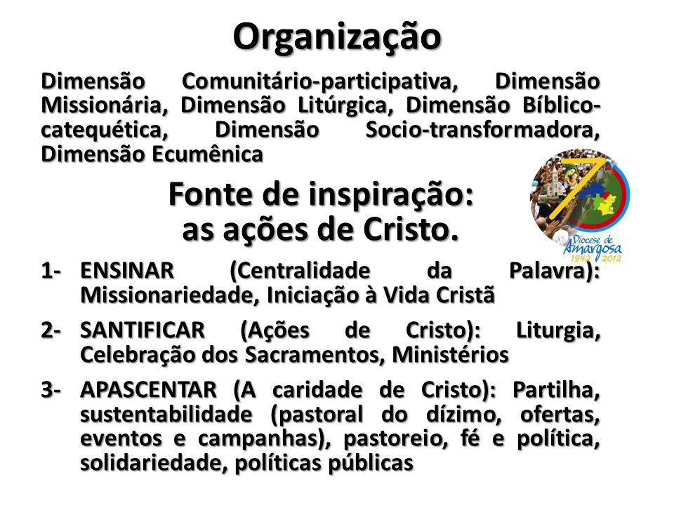 Organização Dimensão Comunitário-participativa, Dimensão Missionária, Dimensão Litúrgica, Dimensão Bíblico- catequética, Dimensão Socio-transformadora, Dimensão Ecumênica Fonte de inspiração: as ações de Cristo.