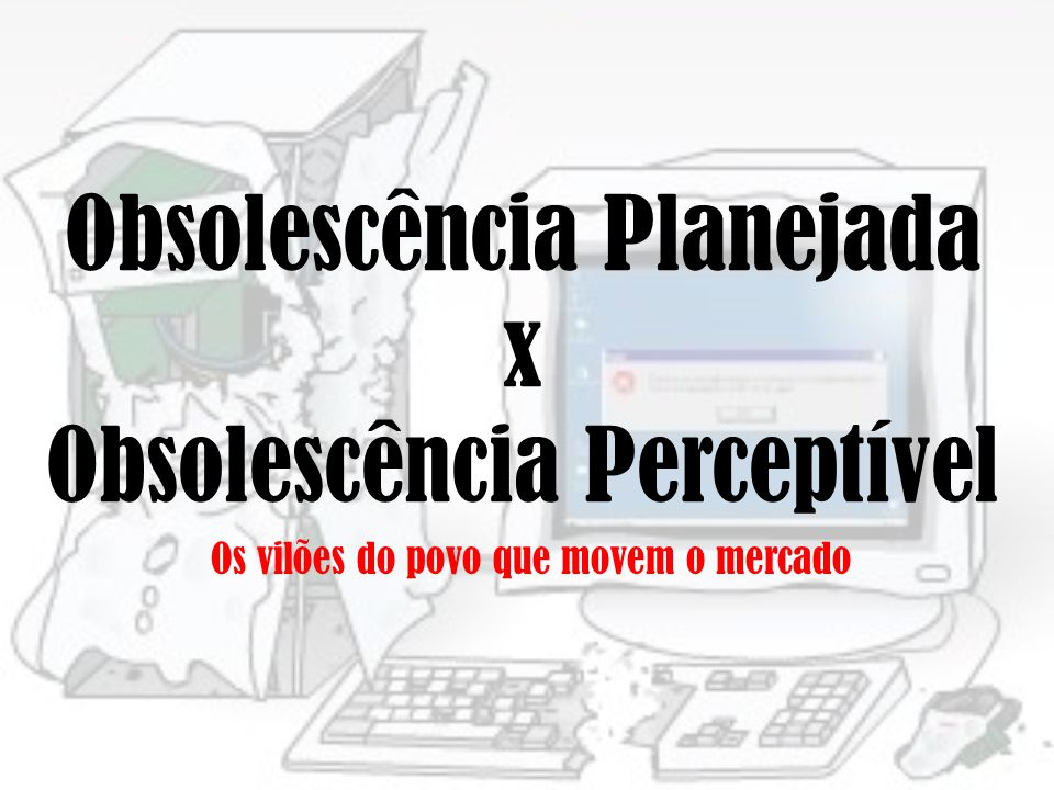 Obsolescência Planejada x Obsolescência Perceptível Os vilões do povo que movem o mercado