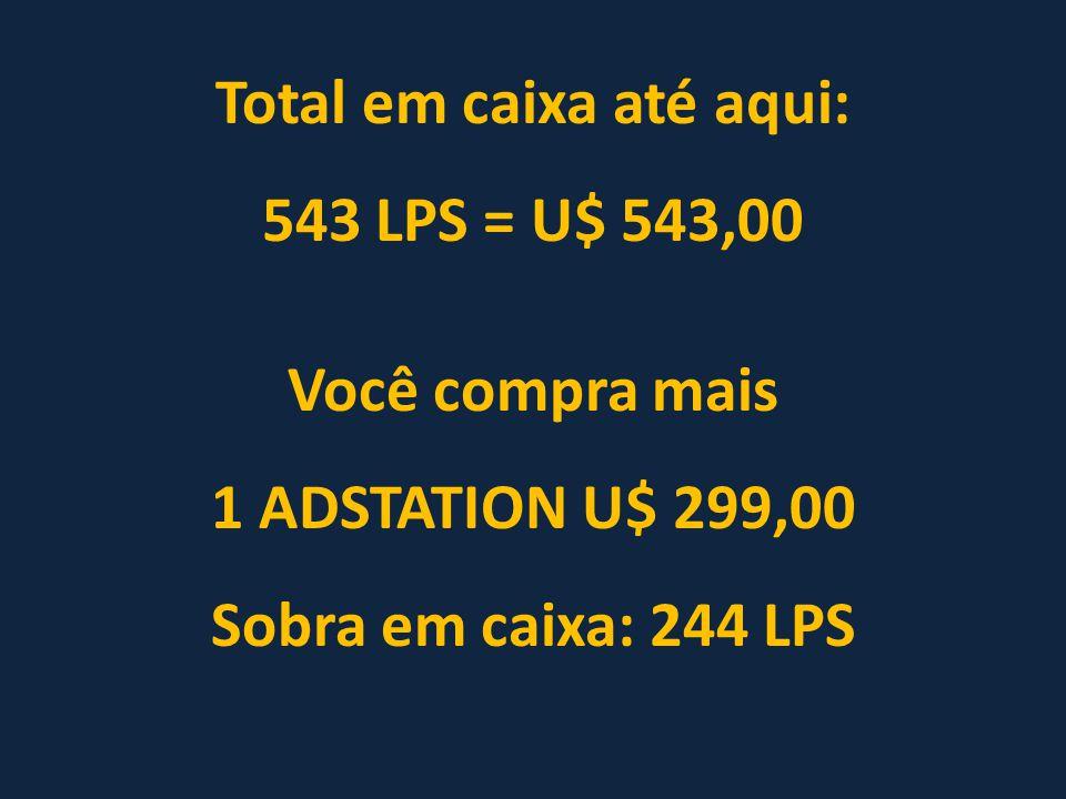 Total em caixa até aqui: 543 LPS = U$ 543,00 Você compra mais 1 ADSTATION U$ 299,00 Sobra em caixa: 244 LPS