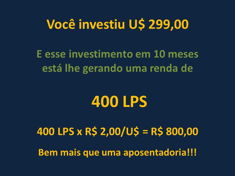 Você investiu U$ 299,00 E esse investimento em 10 meses está lhe gerando uma renda de 400 LPS 400 LPS x R$ 2,00/U$ = R$ 800,00 Bem mais que uma aposentadoria!!!