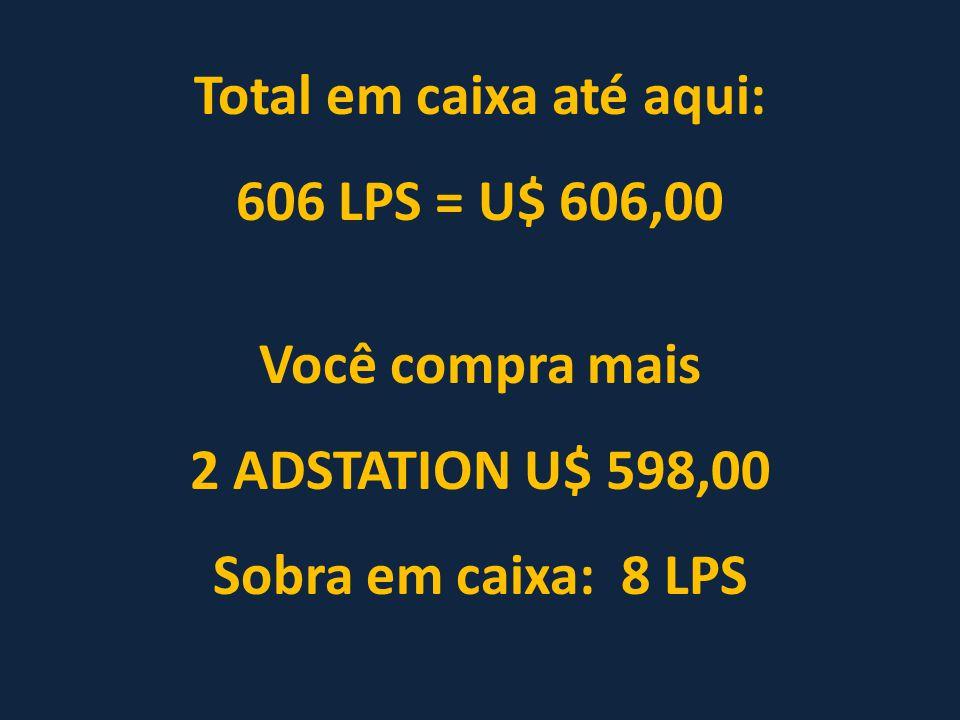 Total em caixa até aqui: 606 LPS = U$ 606,00 Você compra mais 2 ADSTATION U$ 598,00 Sobra em caixa: 8 LPS