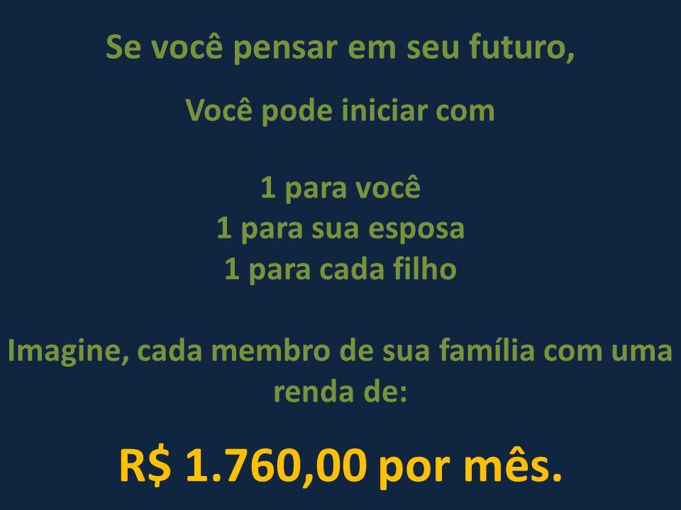 Se você pensar em seu futuro, Você pode iniciar com 1 para você 1 para sua esposa 1 para cada filho Imagine, cada membro de sua família com uma renda de: R$ 1.760,00 por mês.
