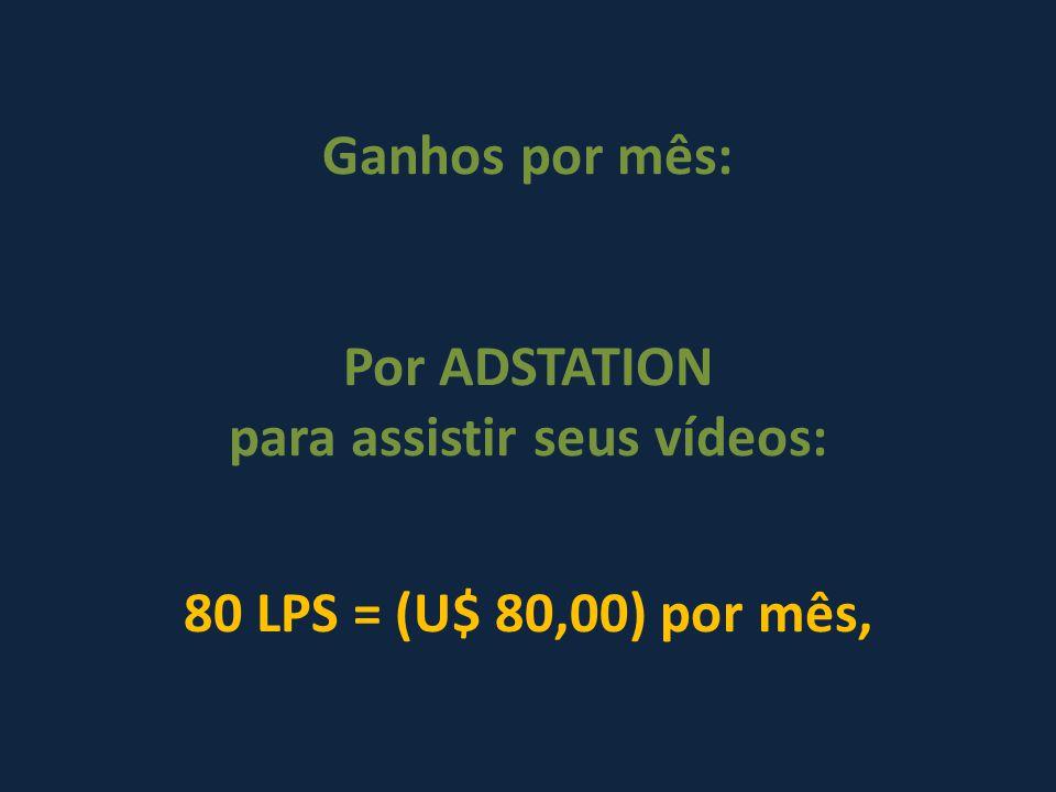 Ganhos por mês: Por ADSTATION para assistir seus vídeos: 80 LPS = (U$ 80,00) por mês,