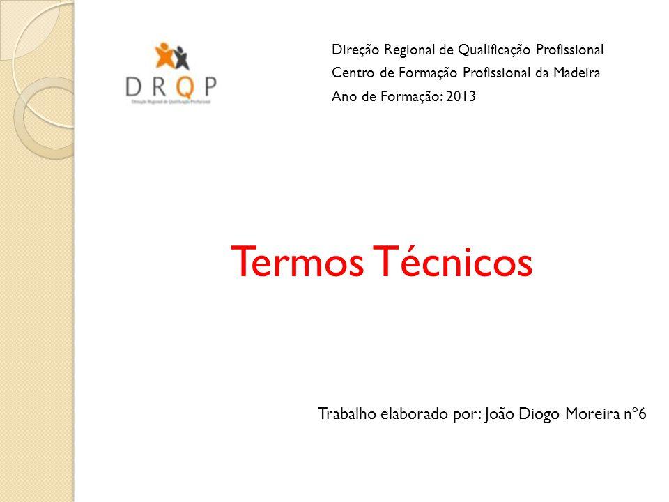 Termos Técnicos Trabalho elaborado por: João Diogo Moreira nº6 Direção Regional de Qualificação Profissional Centro de Formação Profissional da Madeir