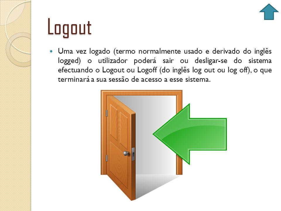 Logout Uma vez logado (termo normalmente usado e derivado do inglês logged) o utilizador poderá sair ou desligar-se do sistema efectuando o Logout ou