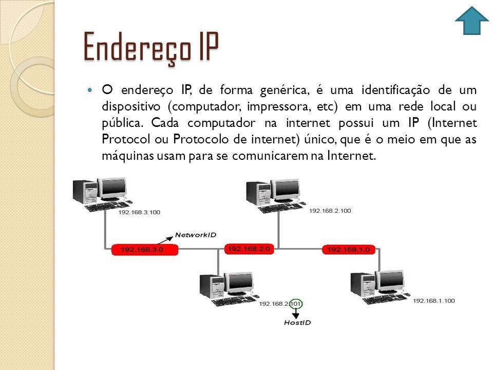 Endereço IP O endereço IP, de forma genérica, é uma identificação de um dispositivo (computador, impressora, etc) em uma rede local ou pública. Cada c