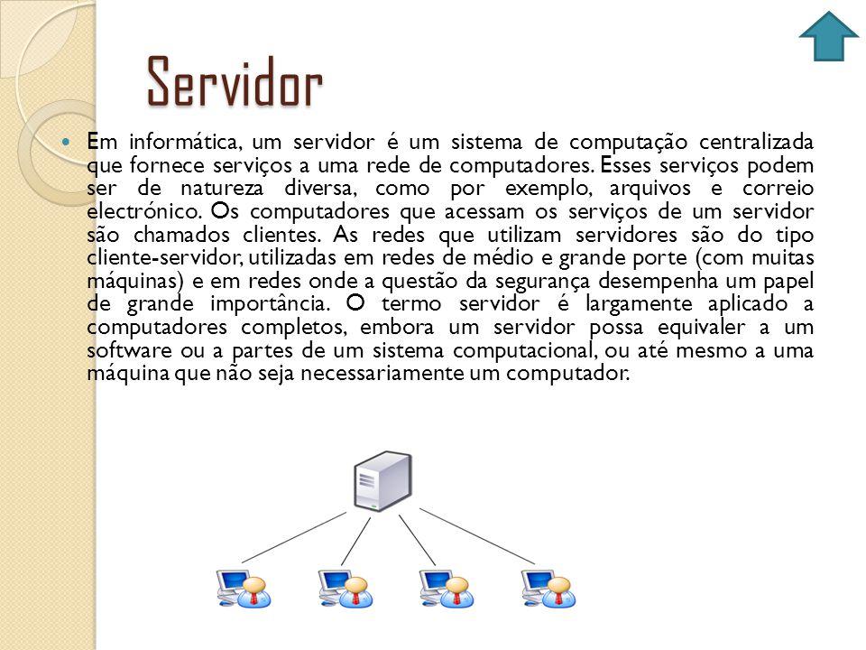 Servidor Em informática, um servidor é um sistema de computação centralizada que fornece serviços a uma rede de computadores. Esses serviços podem ser
