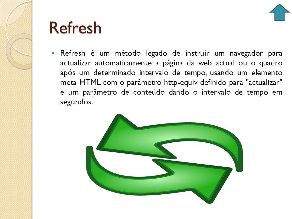 Refresh Refresh é um método legado de instruir um navegador para actualizar automaticamente a página da web actual ou o quadro após um determinado int