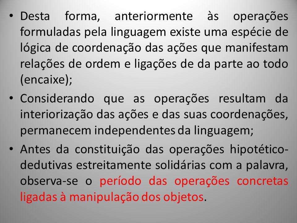 Desta forma, anteriormente às operações formuladas pela linguagem existe uma espécie de lógica de coordenação das ações que manifestam relações de ord