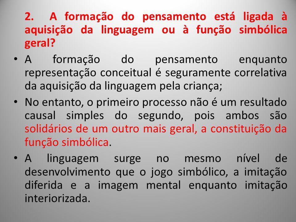 2. A formação do pensamento está ligada à aquisição da linguagem ou à função simbólica geral? A formação do pensamento enquanto representação conceitu