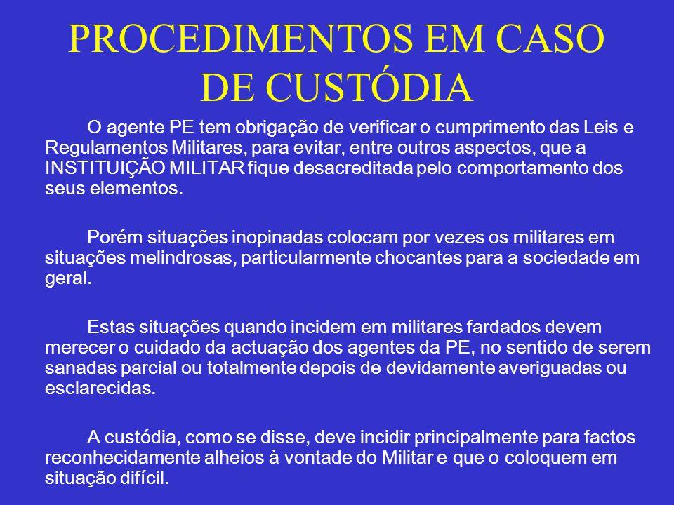 PROCEDIMENTOS EM CASO DE CUSTÓDIA O agente PE tem obrigação de verificar o cumprimento das Leis e Regulamentos Militares, para evitar, entre outros as