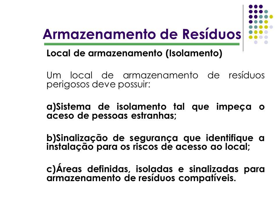 Armazenamento de Resíduos Local de armazenamento (Isolamento) Um local de armazenamento de resíduos perigosos deve possuir: a)Sistema de isolamento ta