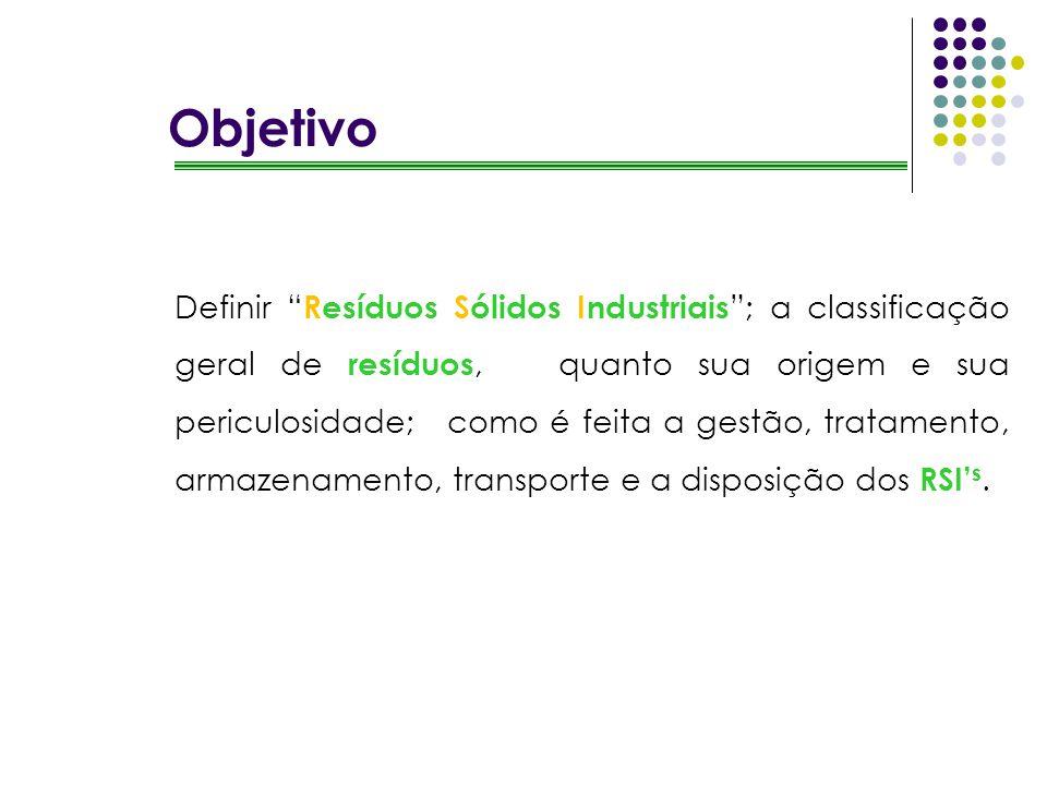 Objetivo Definir Resíduos Sólidos Industriais ; a classificação geral de resíduos, quanto sua origem e sua periculosidade; como é feita a gestão, trat