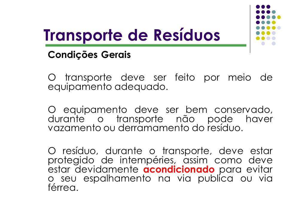 Transporte de Resíduos Condições Gerais O transporte deve ser feito por meio de equipamento adequado. O equipamento deve ser bem conservado, durante o