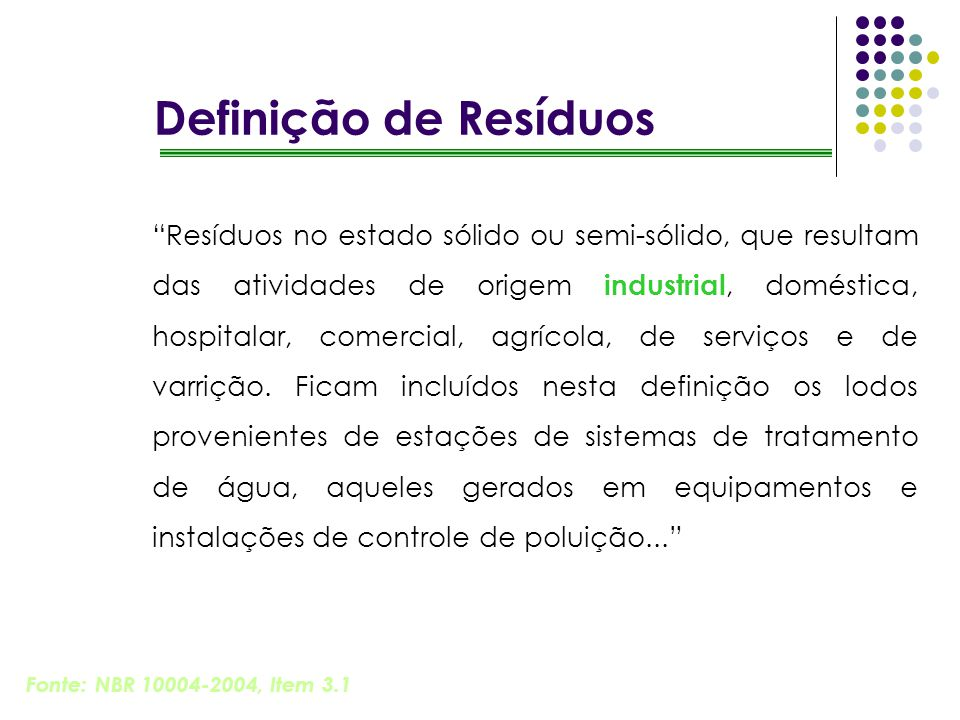 Definição de Resíduos Resíduos no estado sólido ou semi-sólido, que resultam das atividades de origem industrial, doméstica, hospitalar, comercial, ag